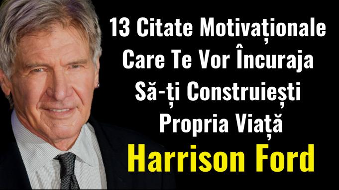 Harrison Ford - 13 Citate Motivaționale Care Te Vor Încuraja Să-ți Construiești Propria Viață